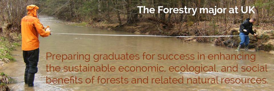 The Forestry major at UK… Preparing graduates for success in enhancing the sustainable economic, ecological, and social benefits of forests and related natural resources.